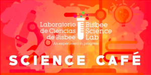 Bisbee Science Lab Cafe: The Next Generation of Desert Research @ Bisbee Royale